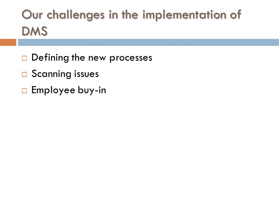 Our challenges in the implementation of DMS  Defining the new processes  Scanning issues  Employee buy-in