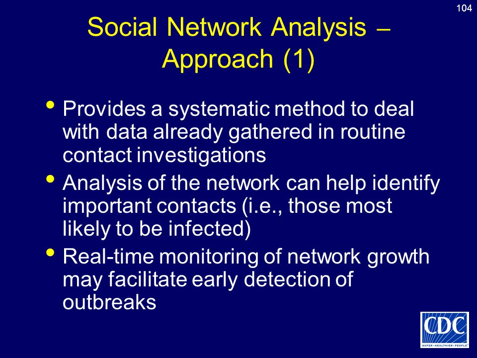 104 Social Network Analysis – Approach (1) Provides a systematic method to deal with data already gathered in routine contact investigations Analysis