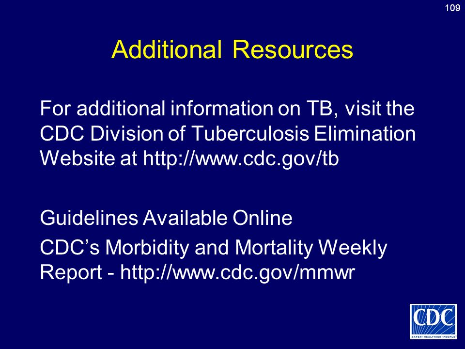 109 Additional Resources For additional information on TB, visit the CDC Division of Tuberculosis Elimination Website at http://www.cdc.gov/tb Guideli