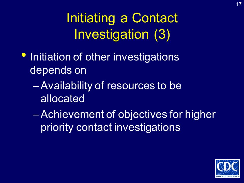 17 Initiating a Contact Investigation (3) Initiation of other investigations depends on –Availability of resources to be allocated –Achievement of obj