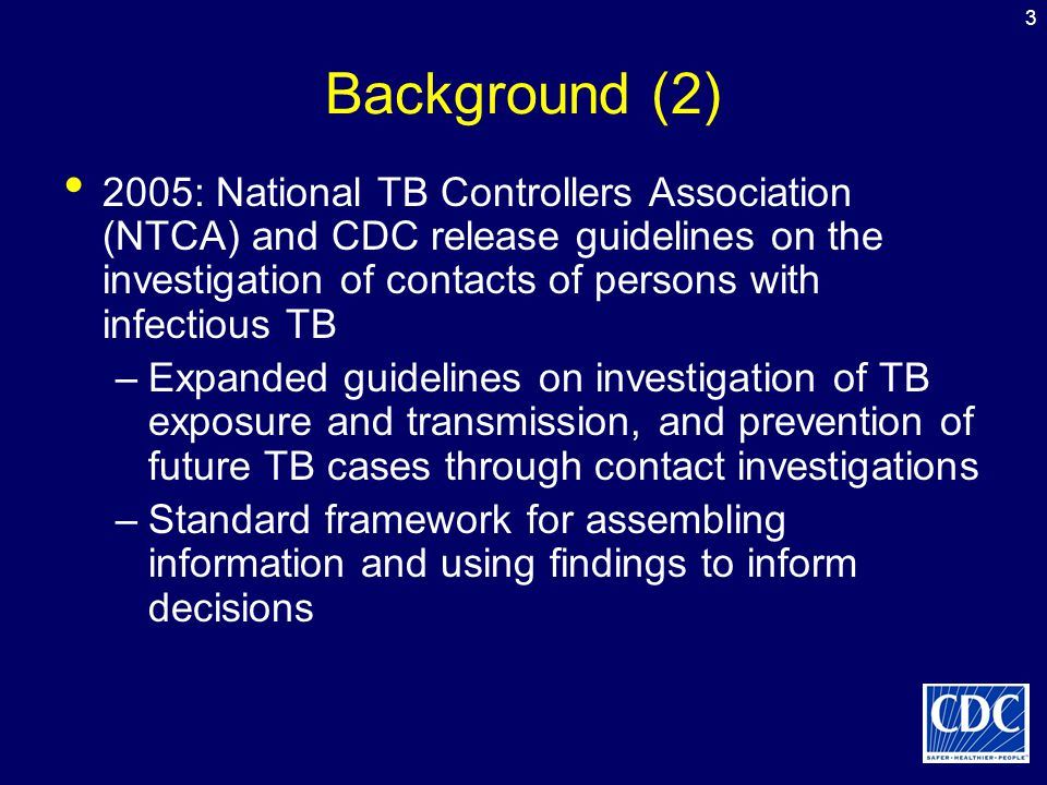 3 Background (2) 2005: National TB Controllers Association (NTCA) and CDC release guidelines on the investigation of contacts of persons with infectio