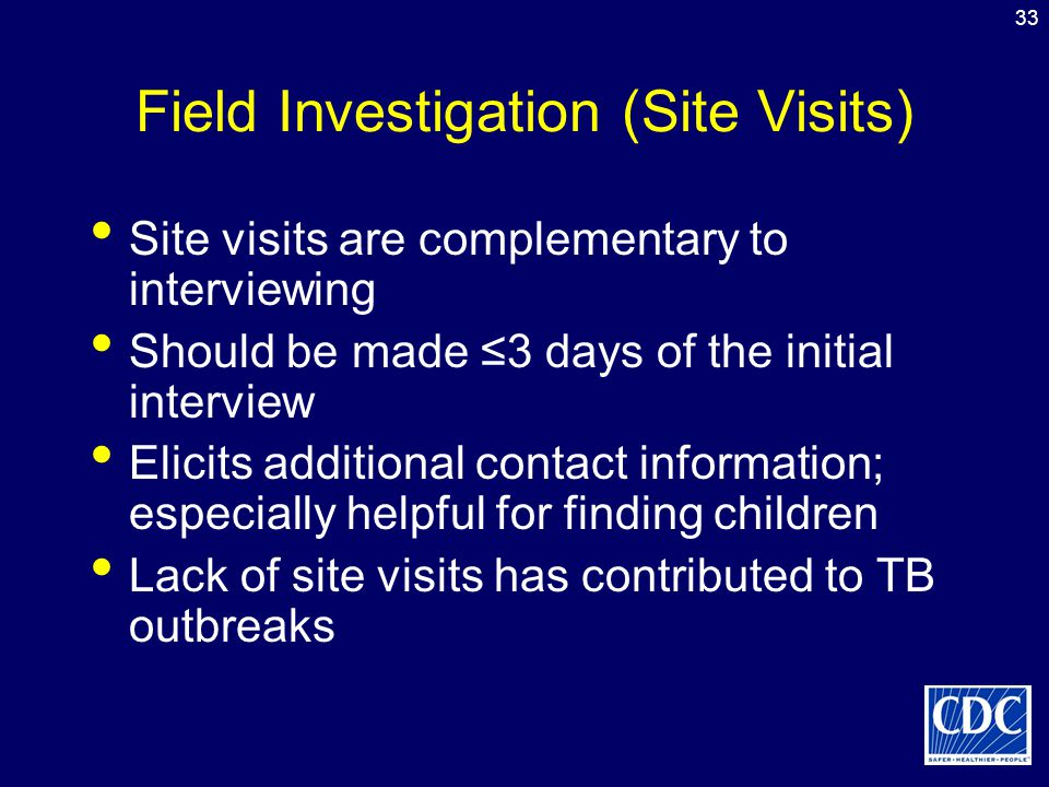 33 Field Investigation (Site Visits) Site visits are complementary to interviewing Should be made ≤3 days of the initial interview Elicits additional