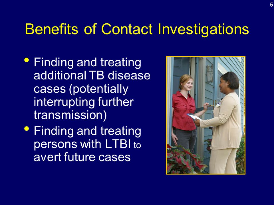 Benefits of Contact Investigations Finding and treating additional TB disease cases (potentially interrupting further transmission) Finding and treati
