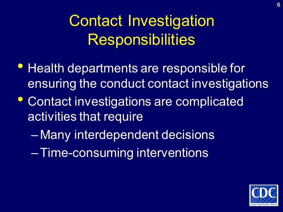 6 Contact Investigation Responsibilities Health departments are responsible for ensuring the conduct contact investigations Contact investigations are