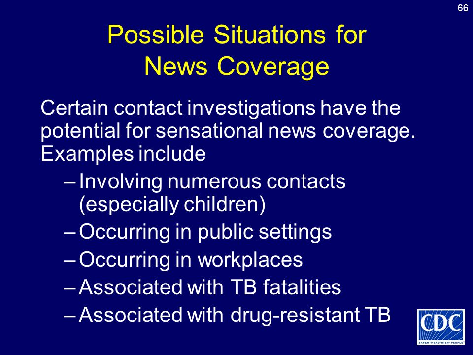 66 Possible Situations for News Coverage Certain contact investigations have the potential for sensational news coverage. Examples include –Involving