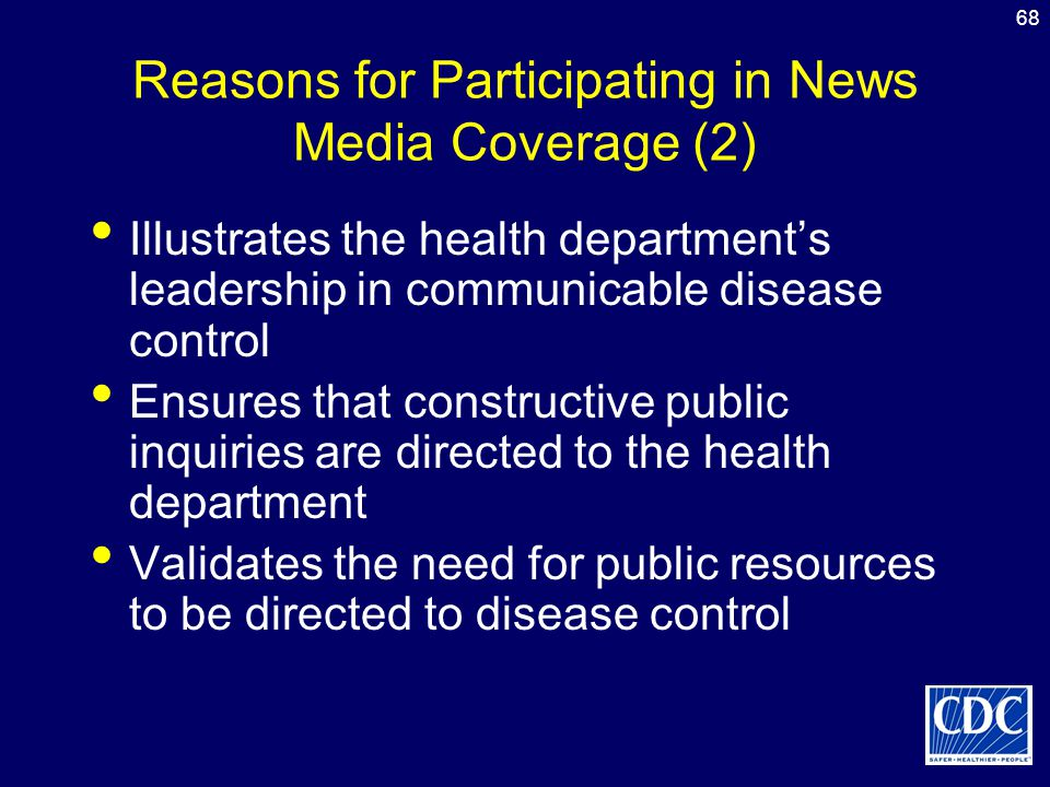 68 Reasons for Participating in News Media Coverage (2) Illustrates the health department's leadership in communicable disease control Ensures that co
