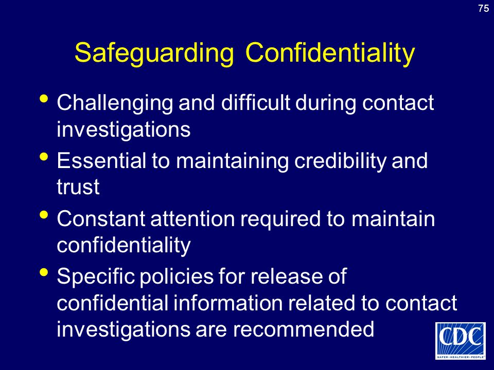75 Safeguarding Confidentiality Challenging and difficult during contact investigations Essential to maintaining credibility and trust Constant attent