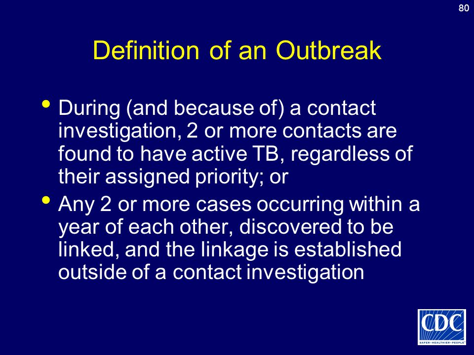 80 Definition of an Outbreak During (and because of) a contact investigation, 2 or more contacts are found to have active TB, regardless of their assi