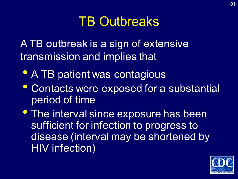81 TB Outbreaks A TB patient was contagious Contacts were exposed for a substantial period of time The interval since exposure has been sufficient for