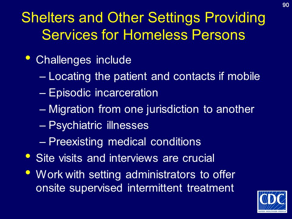 90 Shelters and Other Settings Providing Services for Homeless Persons Challenges include –Locating the patient and contacts if mobile –Episodic incar