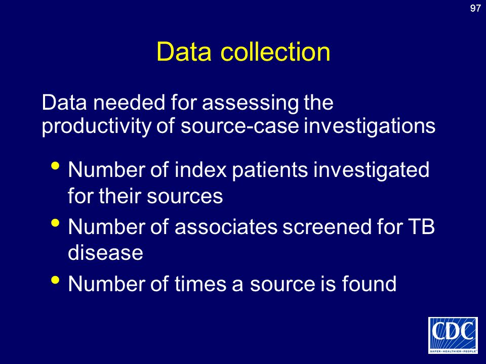 97 Data collection Number of index patients investigated for their sources Number of associates screened for TB disease Number of times a source is fo