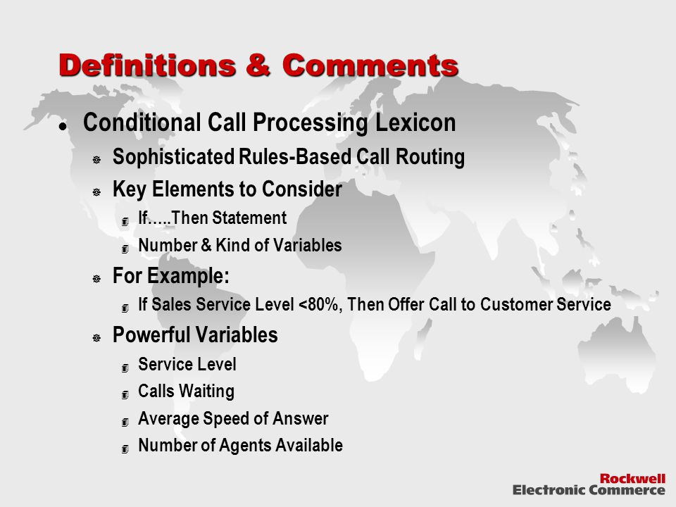 Definitions & Comments Conditional Call Processing Lexicon  Sophisticated Rules-Based Call Routing  Key Elements to Consider 4 If…..Then Statement 4 Number & Kind of Variables  For Example: 4 If Sales Service Level <80%, Then Offer Call to Customer Service  Powerful Variables 4 Service Level 4 Calls Waiting 4 Average Speed of Answer 4 Number of Agents Available