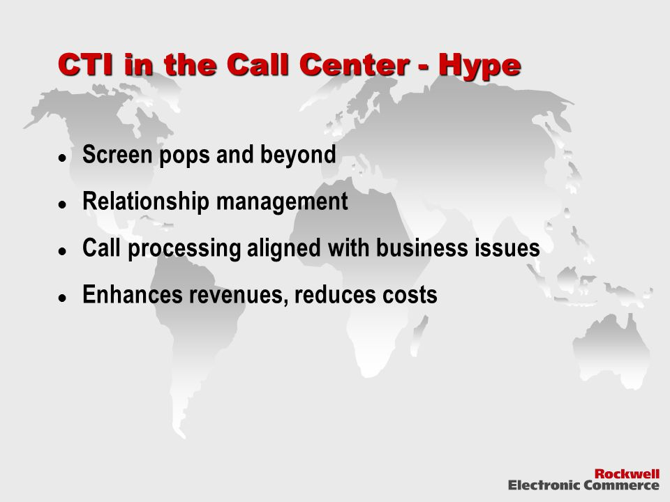 CTI in the Call Center - Hype Screen pops and beyond Relationship management Call processing aligned with business issues Enhances revenues, reduces costs