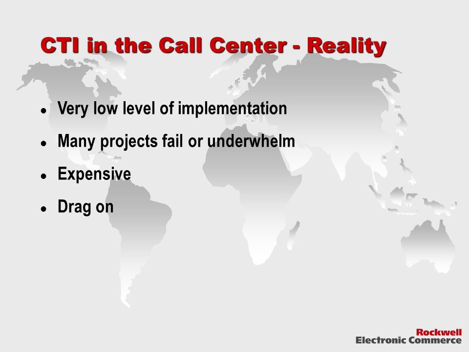 CTI in the Call Center - Reality Very low level of implementation Many projects fail or underwhelm Expensive Drag on