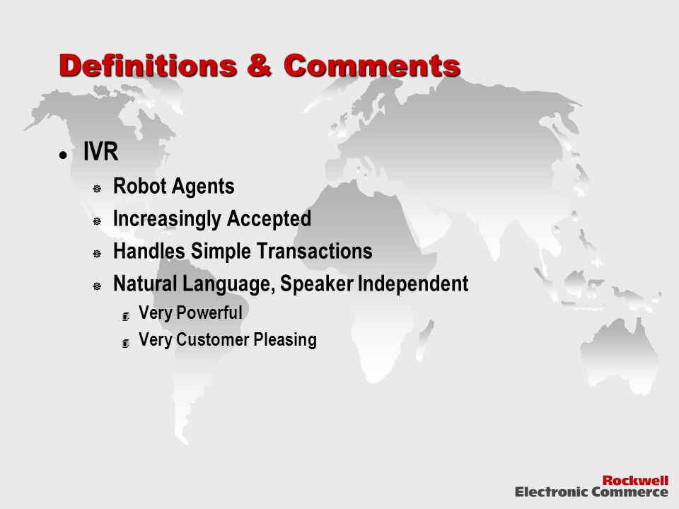Definitions & Comments IVR  Robot Agents  Increasingly Accepted  Handles Simple Transactions  Natural Language, Speaker Independent 4 Very Powerful 4 Very Customer Pleasing