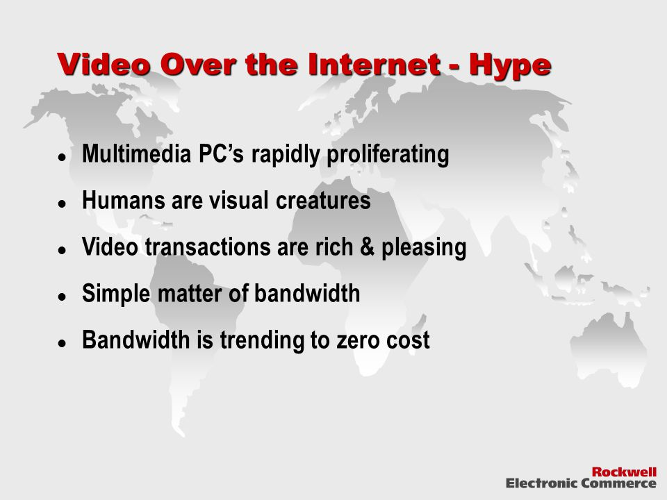 Video Over the Internet - Hype Multimedia PC's rapidly proliferating Humans are visual creatures Video transactions are rich & pleasing Simple matter of bandwidth Bandwidth is trending to zero cost