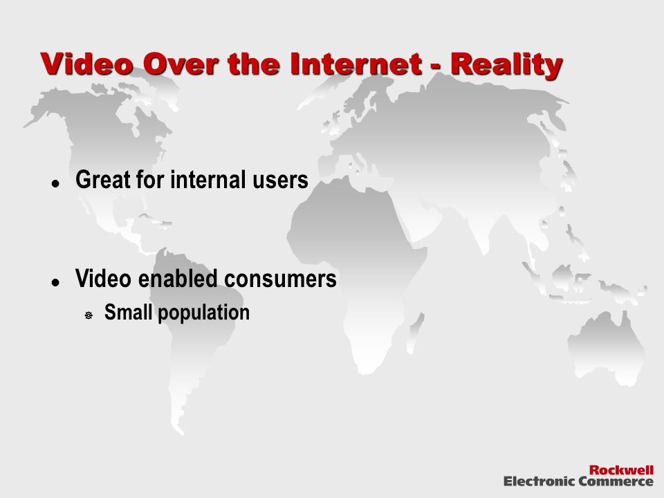 Video Over the Internet - Reality Great for internal users Video enabled consumers  Small population