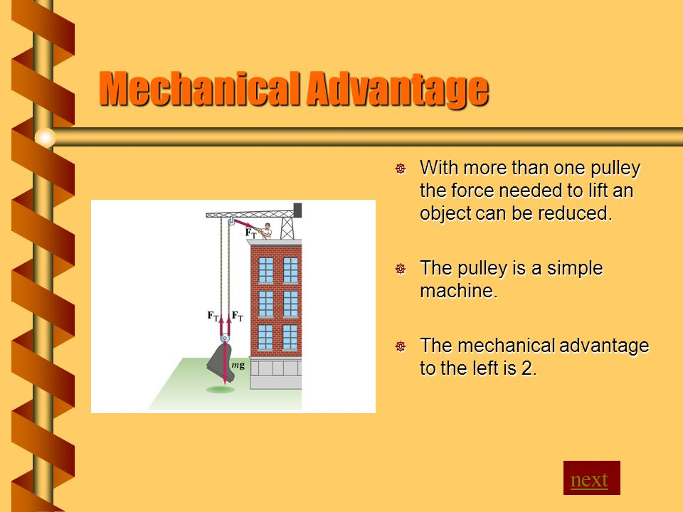 Mechanical Advantage  With more than one pulley the force needed to lift an object can be reduced.  The pulley is a simple machine.  The mechanical
