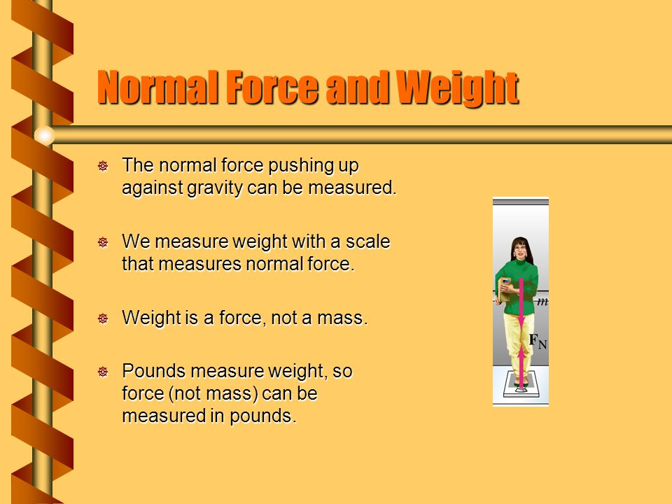 Normal Force and Weight  The normal force pushing up against gravity can be measured.  We measure weight with a scale that measures normal force. 