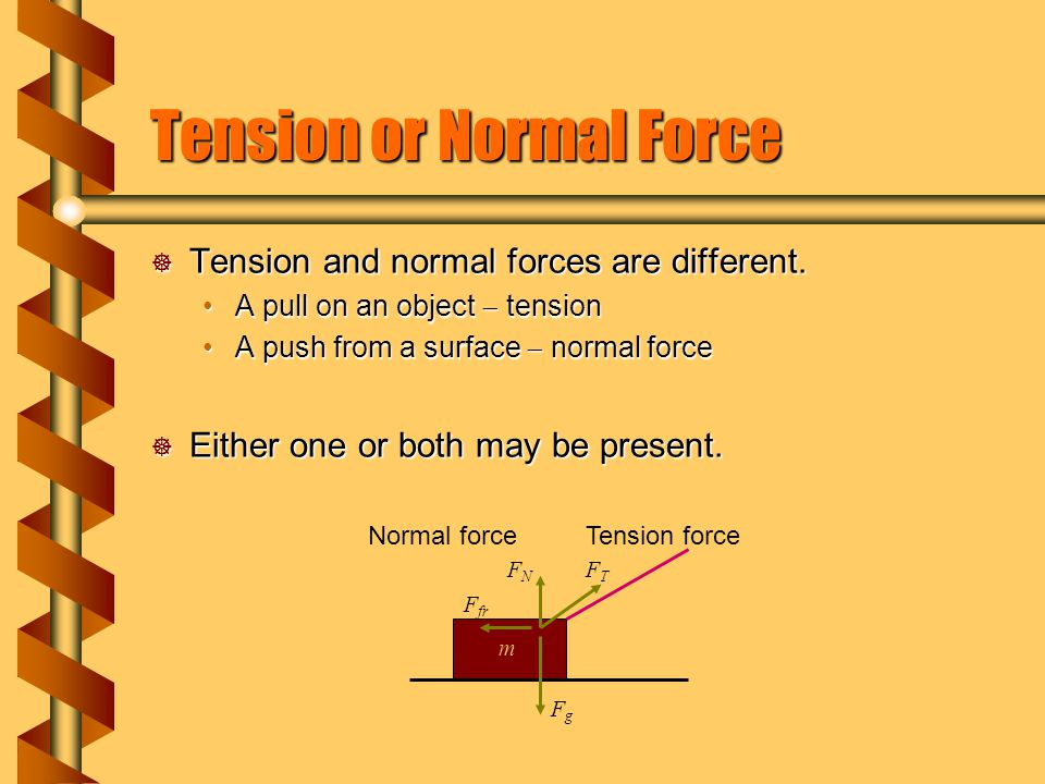 Tension or Normal Force  Tension and normal forces are different. A pull on an object  tensionA pull on an object  tension A push from a surface 