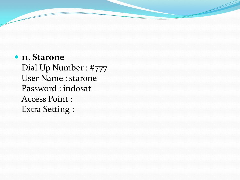 11. Starone Dial Up Number : #777 User Name : starone Password : indosat Access Point : Extra Setting :