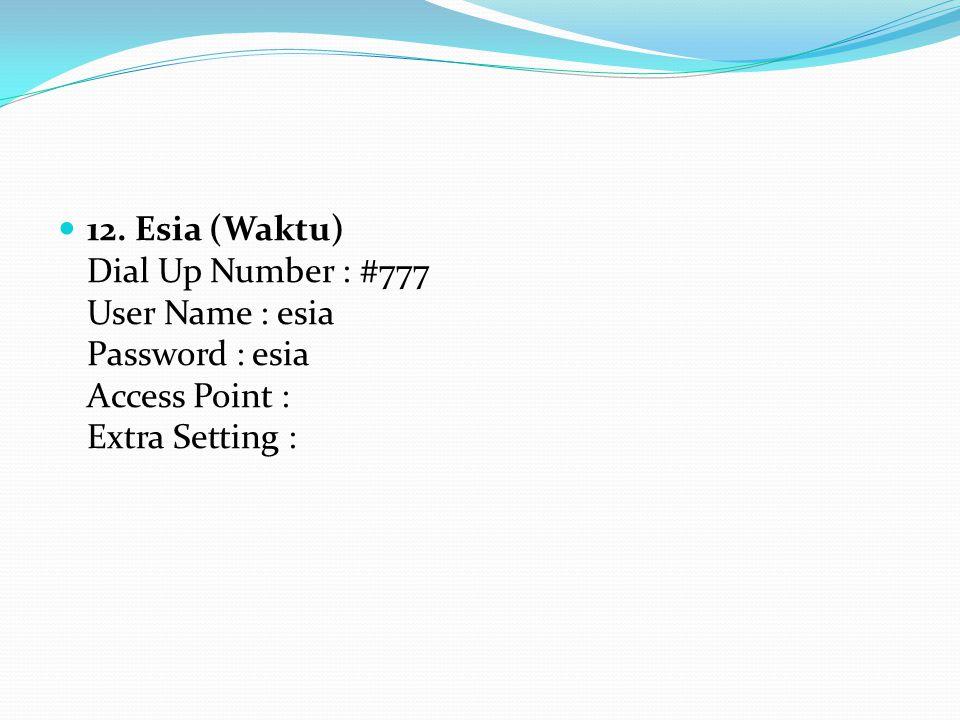 12. Esia (Waktu) Dial Up Number : #777 User Name : esia Password : esia Access Point : Extra Setting :