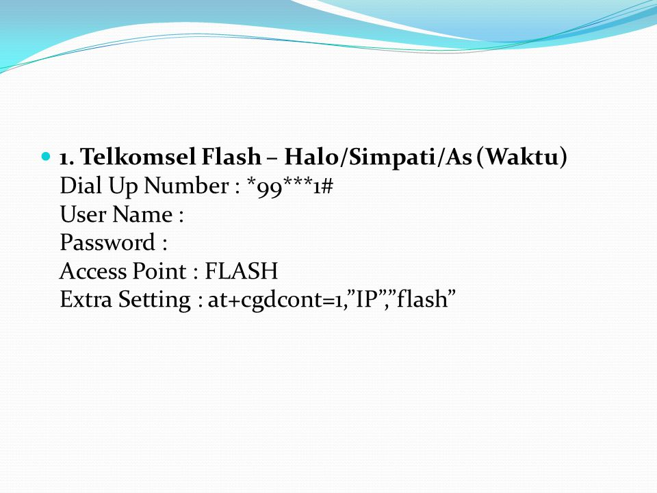 """1. Telkomsel Flash – Halo/Simpati/As (Waktu) Dial Up Number : *99***1# User Name : Password : Access Point : FLASH Extra Setting : at+cgdcont=1,""""IP"""","""""""