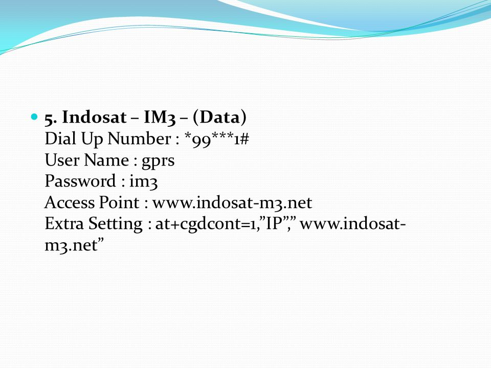 """5. Indosat – IM3 – (Data) Dial Up Number : *99***1# User Name : gprs Password : im3 Access Point : www.indosat-m3.net Extra Setting : at+cgdcont=1,""""IP"""