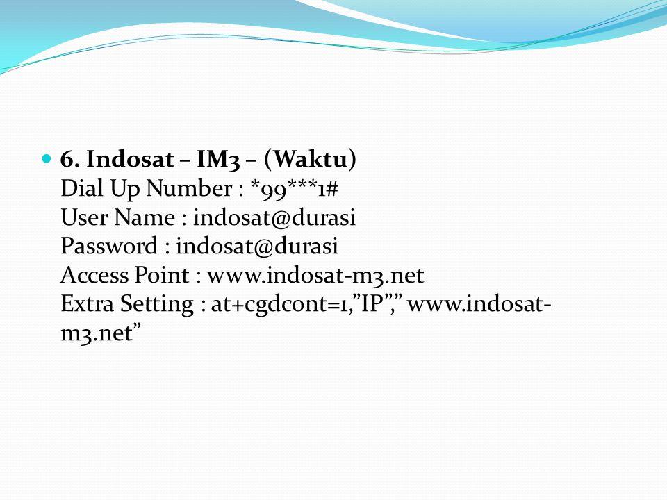6. Indosat – IM3 – (Waktu) Dial Up Number : *99***1# User Name : indosat@durasi Password : indosat@durasi Access Point : www.indosat-m3.net Extra Sett