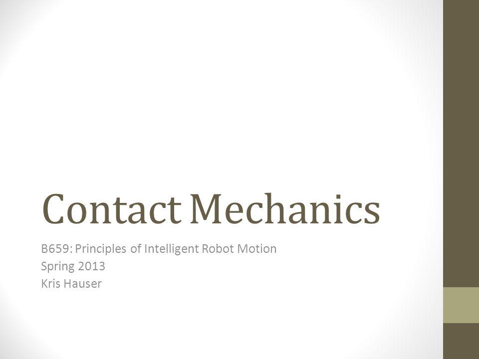 Contact Mechanics B659: Principles of Intelligent Robot Motion Spring 2013 Kris Hauser