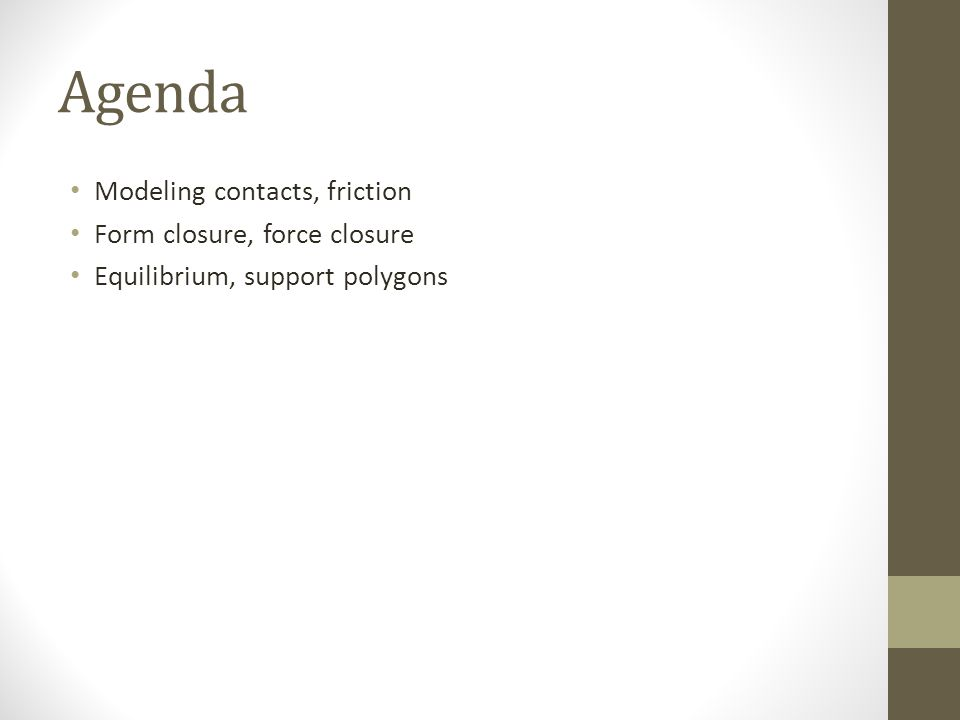 Agenda Modeling contacts, friction Form closure, force closure Equilibrium, support polygons