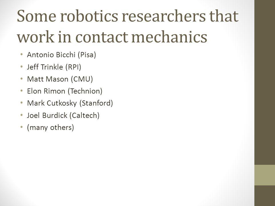 Some robotics researchers that work in contact mechanics Antonio Bicchi (Pisa) Jeff Trinkle (RPI) Matt Mason (CMU) Elon Rimon (Technion) Mark Cutkosky (Stanford) Joel Burdick (Caltech) (many others)