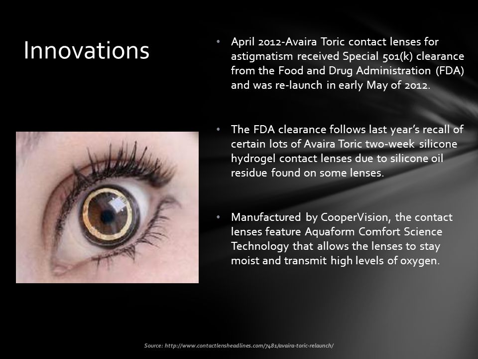 April 2012-Avaira Toric contact lenses for astigmatism received Special 501(k) clearance from the Food and Drug Administration (FDA) and was re-launch in early May of 2012.