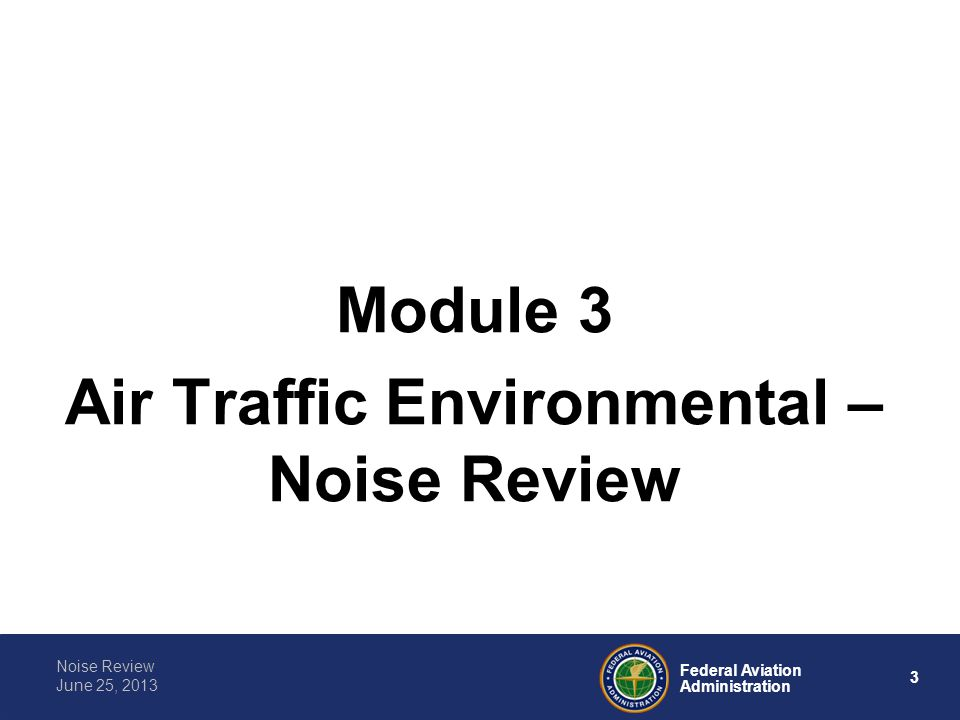 3 Federal Aviation Administration Noise Review June 25, 2013 Module 3 Air Traffic Environmental – Noise Review