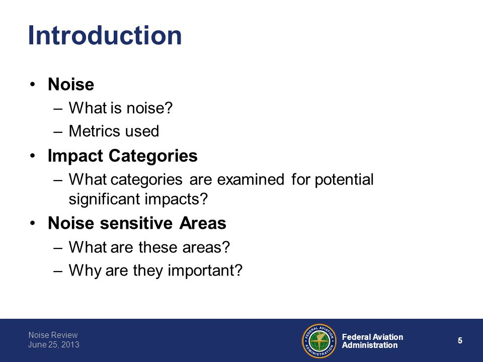6 Federal Aviation Administration Noise Review June 25, 2013 Noise 101 One of the primary drivers for FAA air traffic environmental studies is the potential impact of noise.