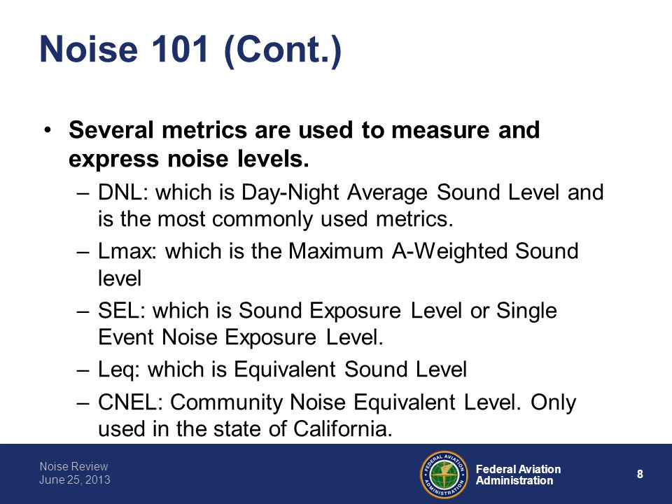 8 Federal Aviation Administration Noise Review June 25, 2013 Noise 101 (Cont.) Several metrics are used to measure and express noise levels.
