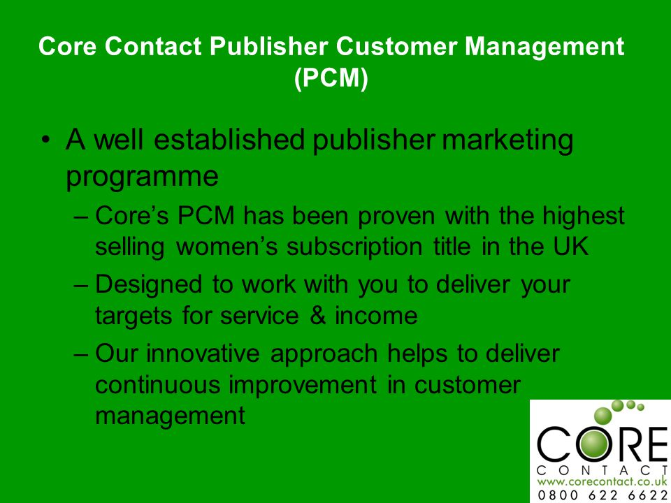 A well established publisher marketing programme –Core's PCM has been proven with the highest selling women's subscription title in the UK –Designed to work with you to deliver your targets for service & income –Our innovative approach helps to deliver continuous improvement in customer management