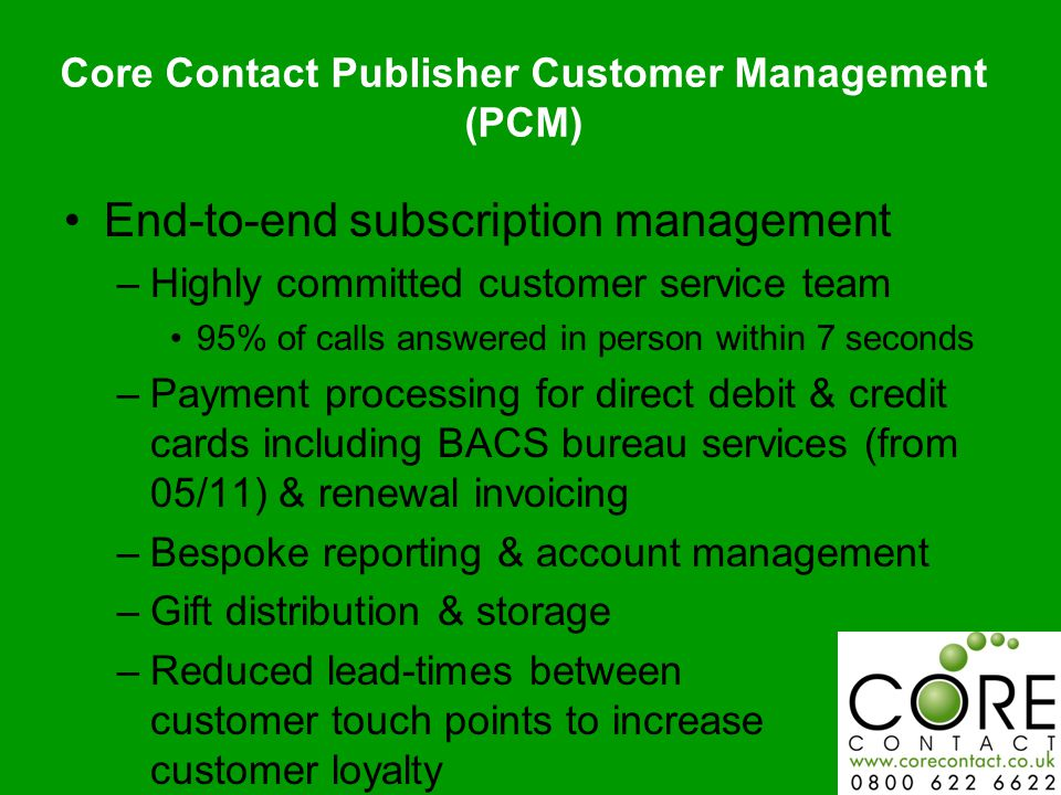 Core Contact Publisher Customer Management (PCM) End-to-end subscription management –Highly committed customer service team 95% of calls answered in person within 7 seconds –Payment processing for direct debit & credit cards including BACS bureau services (from 05/11) & renewal invoicing –Bespoke reporting & account management –Gift distribution & storage –Reduced lead-times between customer touch points to increase customer loyalty