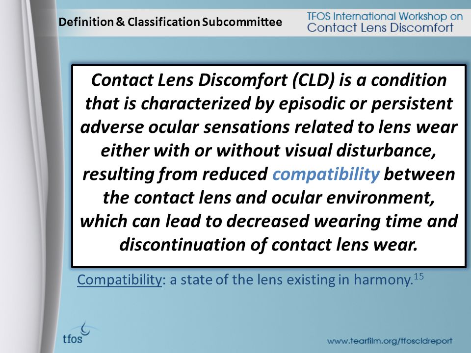 Definition & Classification Subcommittee Contact Lens Discomfort (CLD) is a condition that is characterized by episodic or persistent adverse ocular sensations related to lens wear either with or without visual disturbance, resulting from reduced compatibility between the contact lens and ocular environment, which can lead to decreased wearing time and discontinuation of contact lens wear.