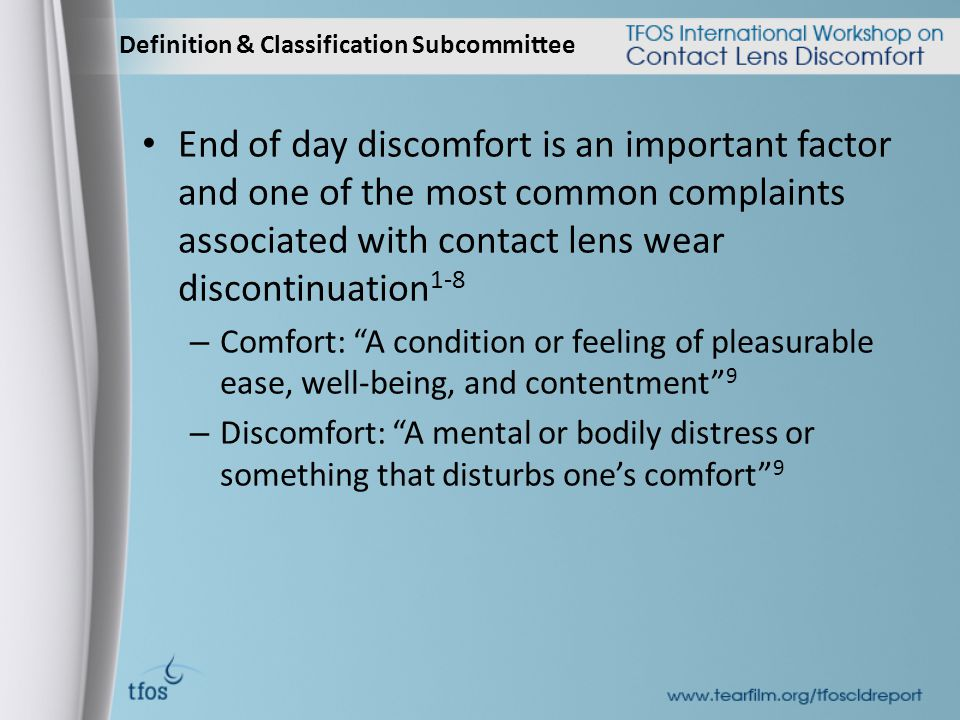 Definition & Classification Subcommittee End of day discomfort is an important factor and one of the most common complaints associated with contact lens wear discontinuation 1-8 – Comfort: A condition or feeling of pleasurable ease, well-being, and contentment 9 – Discomfort: A mental or bodily distress or something that disturbs one's comfort 9