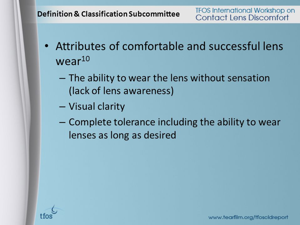 Definition & Classification Subcommittee Attributes of comfortable and successful lens wear 10 – The ability to wear the lens without sensation (lack of lens awareness) – Visual clarity – Complete tolerance including the ability to wear lenses as long as desired
