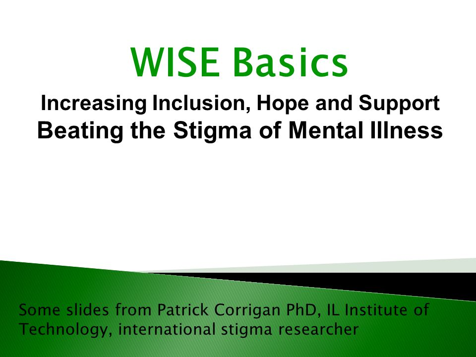 Some slides from Patrick Corrigan PhD, IL Institute of Technology, international stigma researcher WISE Basics Increasing Inclusion, Hope and Support