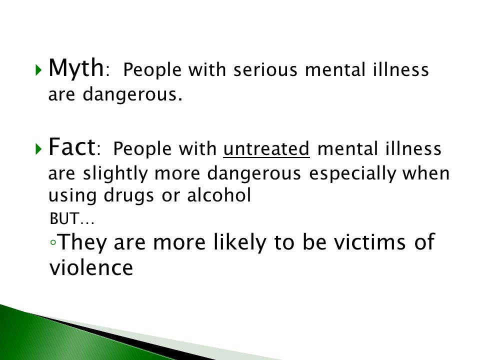  Myth : People with serious mental illness are dangerous.  Fact : People with untreated mental illness are slightly more dangerous especially when u
