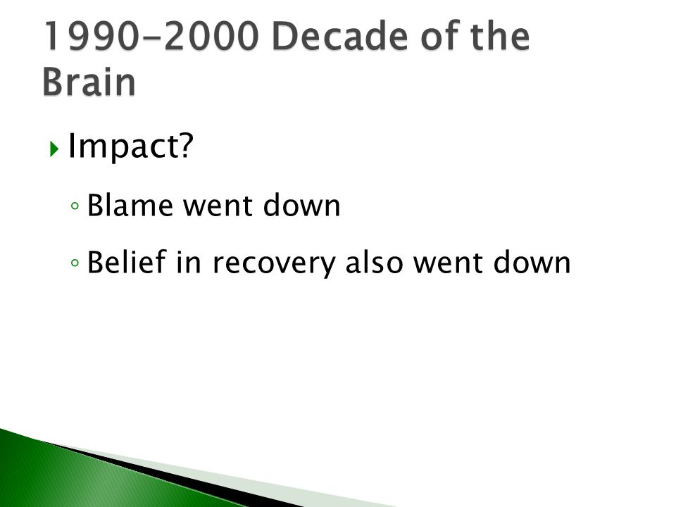  Impact? ◦ Blame went down ◦ Belief in recovery also went down 1990-2000 Decade of the Brain