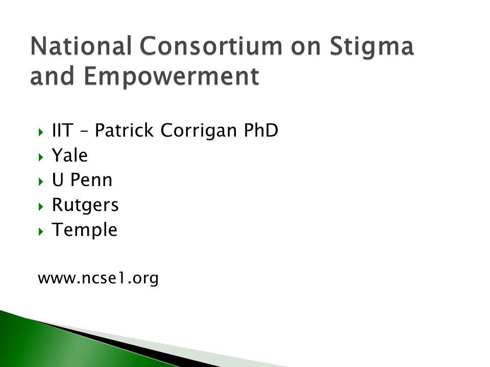  IIT – Patrick Corrigan PhD  Yale  U Penn  Rutgers  Temple www.ncse1.org National Consortium on Stigma and Empowerment