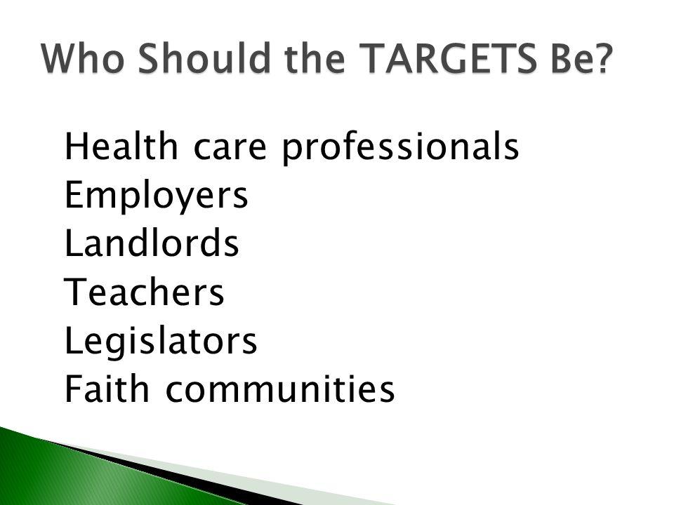 Who Should the TARGETS Be? Health care professionals Employers Landlords Teachers Legislators Faith communities