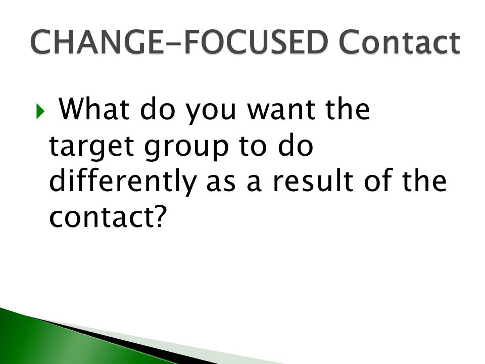 What do you want the target group to do differently as a result of the contact? CHANGE-FOCUSED Contact