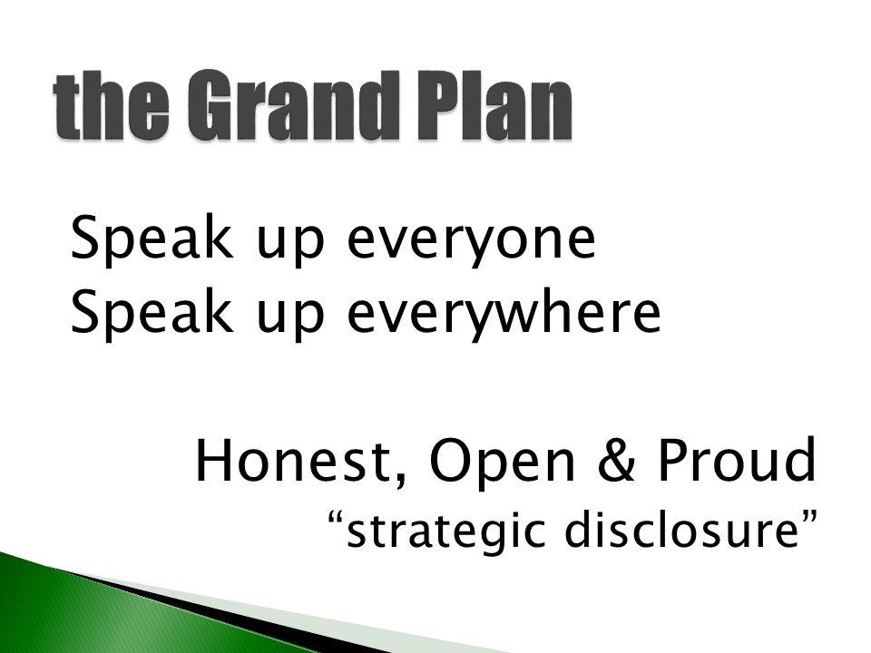 "the Grand Plan Speak up everyone Speak up everywhere Honest, Open & Proud ""strategic disclosure"""