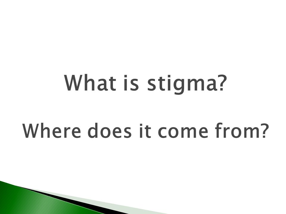 What is stigma? Where does it come from?