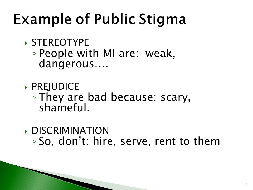 9  STEREOTYPE ◦ People with MI are: weak, dangerous….  PREJUDICE ◦ They are bad because: scary, shameful.  DISCRIMINATION ◦ So, don't: hire, serve,